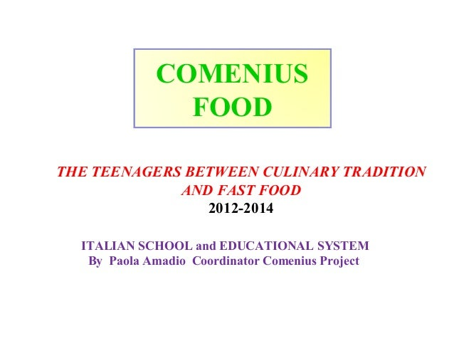 COMENIUS FOOD THE TEENAGERS BETWEEN CULINARY TRADITION AND FAST FOOD 2012-2014 ITALIAN SCHOOL and EDUCATIONAL SYSTEM By Pa...
