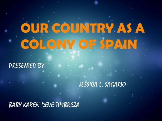 OUR COUNTRY AS A COLONY OF SPAIN PRESENTED BY: JESSICA L. SAGARIO BABY KAREN DEVE TIMBREZA
