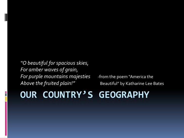 """OUR COUNTRY'S GEOGRAPHY<br />""""O beautiful for spacious skies, <br />For amber waves of grain, <br />For purple mountains m..."""