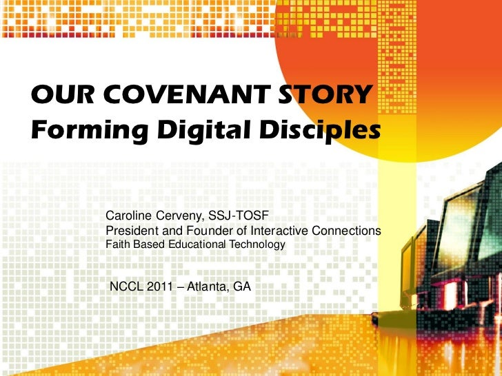 OUR COVENANT STORYForming Digital Disciples     Caroline Cerveny, SSJ-TOSF     President and Founder of Interactive Connec...