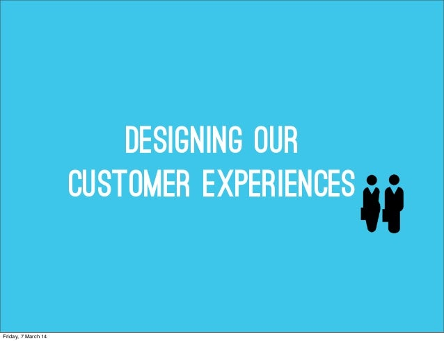 Designing Our customer experiences  Friday, 7 March 14