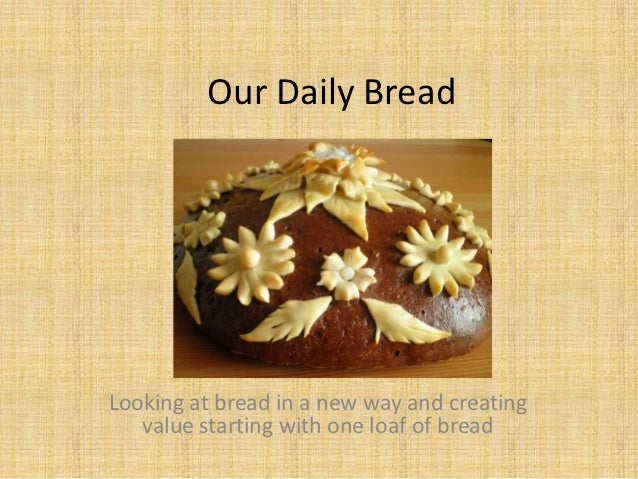 Our Daily BreadLooking at bread in a new way and creating   value starting with one loaf of bread