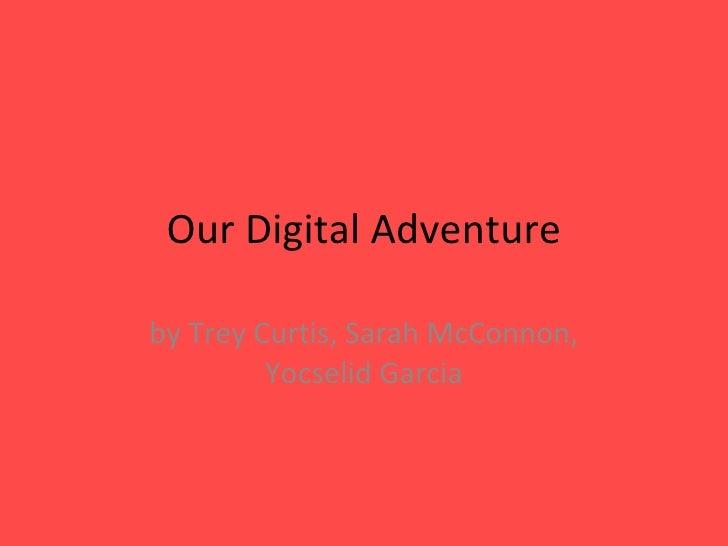 Our Digital Adventure by Trey Curtis, Sarah McConnon, Yocselid Garcia