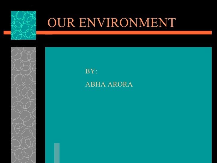 OUR ENVIRONMENT BY: ABHA ARORA