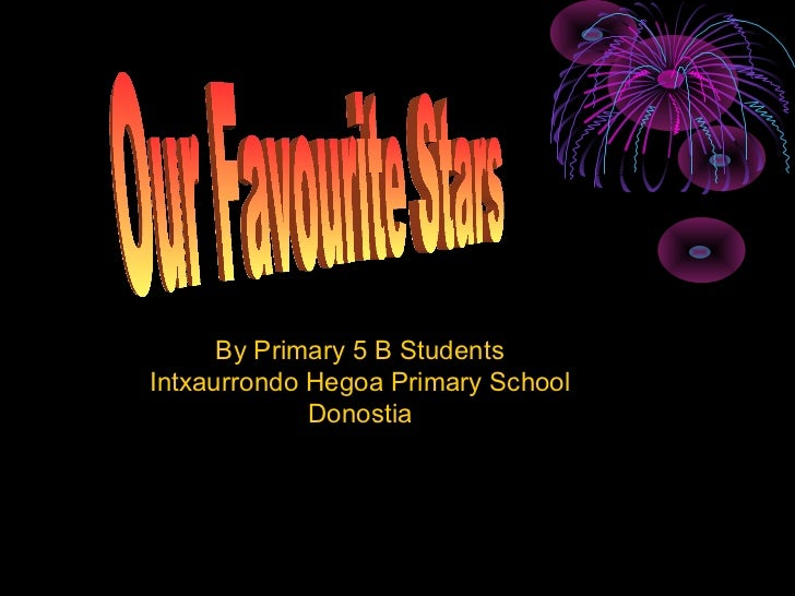By Primary 5 B Students Intxaurrondo Hegoa Primary School Donostia Our Favourite Stars