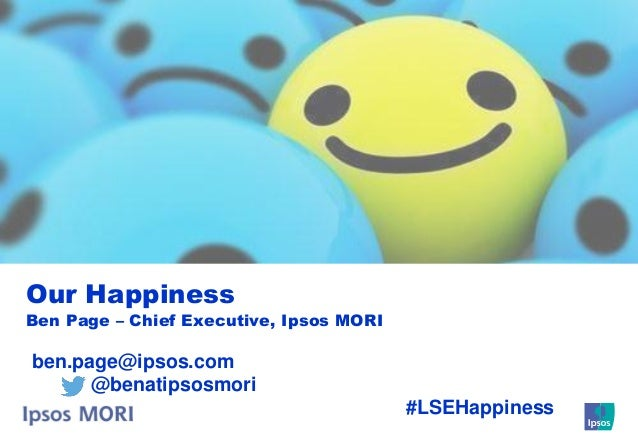 Our Happiness  Ben Page – Chief Executive, Ipsos MORI  ben.page@ipsos.com @benatipsosmori #LSEHappiness