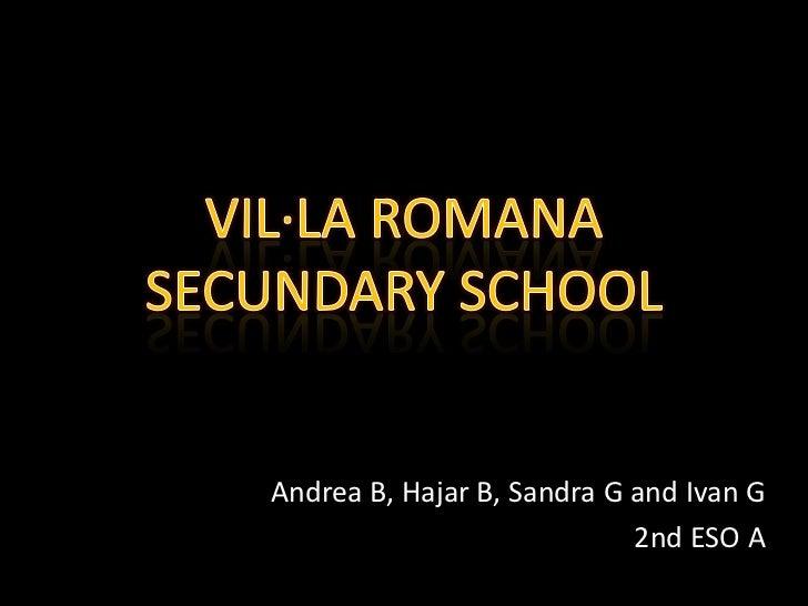 VIL·LA ROMANA SECUNDARY SCHOOL<br />Andrea B, Hajar B, Sandra G and Ivan G<br />2nd ESO A<br />