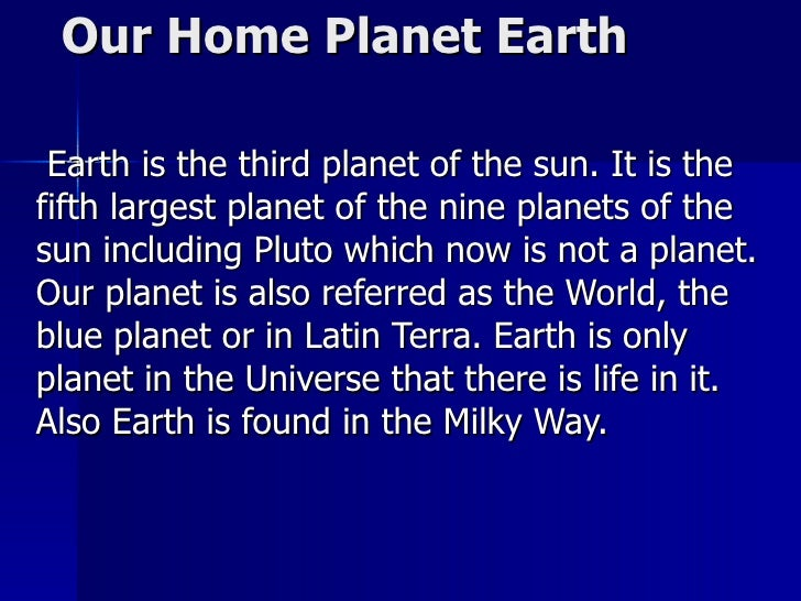 Our Home Planet Earth  Earth is the third planet of the sun. It is the fifth largest planet of the nine planets of the sun...
