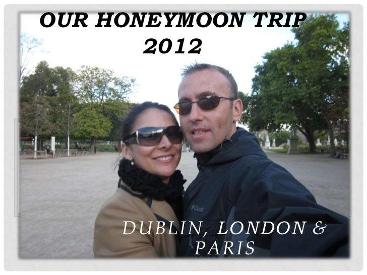 OUR HONEYMOON TRIP       2012     DUBLIN, LONDON &          PARIS