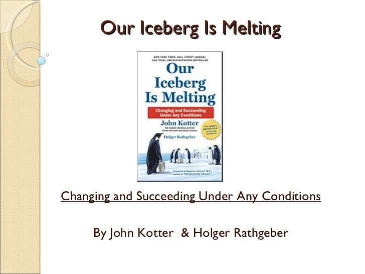 Our Iceberg Is Melting Changing and Succeeding Under Any Conditions By John Kotter  & Holger Rathgeber