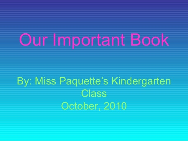 Our Important Book By: Miss Paquette's Kindergarten Class October, 2010