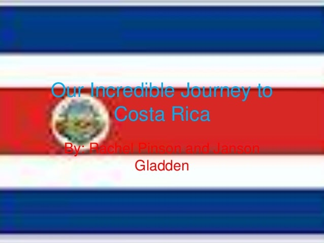Our Incredible Journey to       Costa Rica By: Rachel Pinson and Janson           Gladden