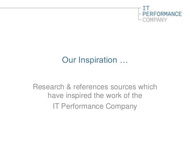 Our Inspiration …Research & references sources which   have inspired the work of the     IT Performance Company