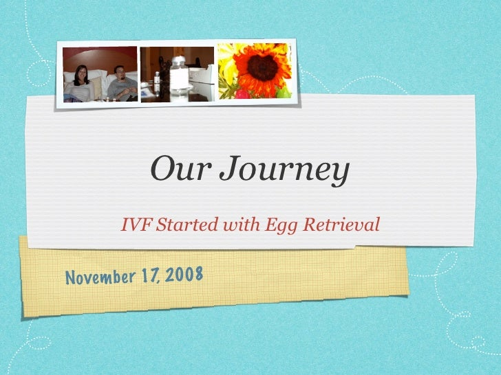 Our Journey        IVF Started with Egg Retrieval  Novem be r 17, 2008