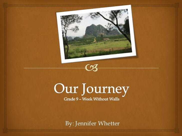 Our JourneyGrade 9 – Week Without Walls<br />By: Jennifer Whetter<br />