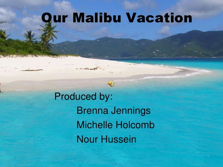Our Malibu Vacation      Produced by:      Brenna Jennings      Michelle Holcomb      Nour Hussein