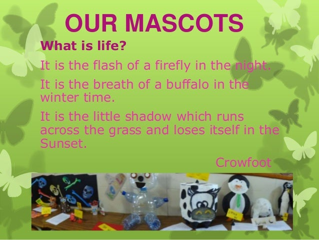 OUR MASCOTS What is life?  It is the flash of a firefly in the night. It is the breath of a buffalo in the winter time.  I...