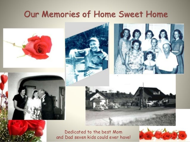 Our Memories of Home Sweet Home Dedicated to the best Mom and Dad seven kids could ever have!
