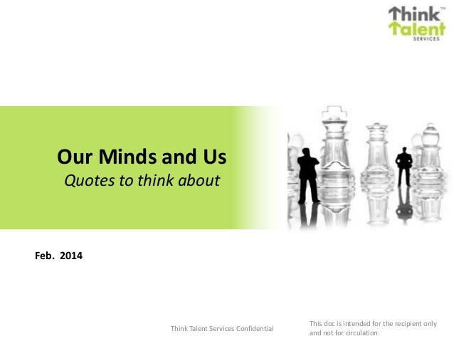 Our Minds and Us Quotes to think about  Feb. 2014  Think Talent Services Confidential  This doc is intended for the recipi...