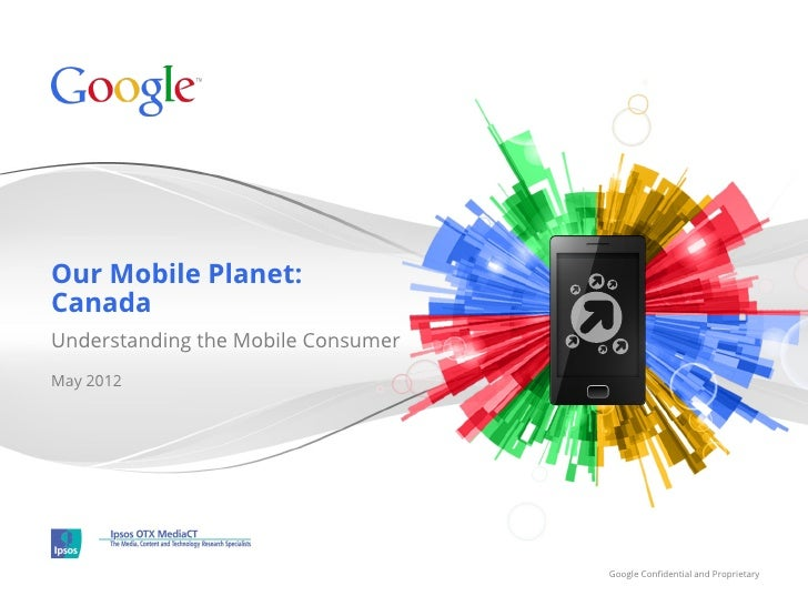 Our Mobile Planet:CanadaUnderstanding the Mobile ConsumerMay 2012                                    Google Confidential an...