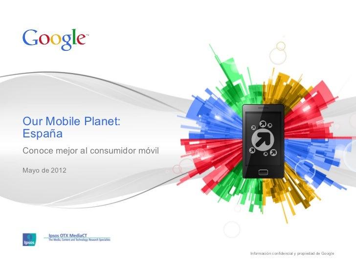 Our Mobile Planet:EspañaConoce mejor al consumidor móvilMayo de 2012                                   Información confide...