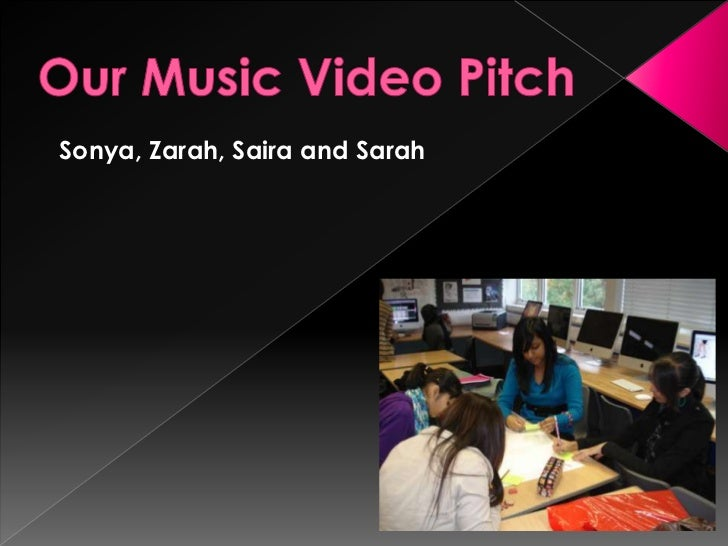 Our Music Video Pitch<br />Sonya, Zarah, Saira and Sarah<br />