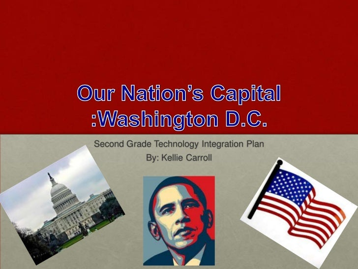Our Nation's Capital :Washington D.C.<br />Second Grade Technology Integration Plan<br />By: Kellie Carroll<br />