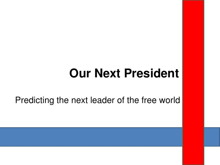 Our Next President  Predicting the next leader of the free world