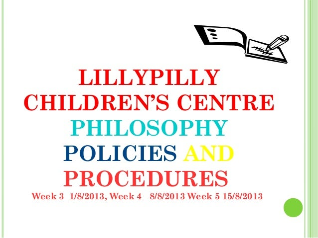 LILLYPILLY CHILDREN'S CENTRE PHILOSOPHY POLICIES AND PROCEDURES Week 3 1/8/2013, Week 4 8/8/2013 Week 5 15/8/2013