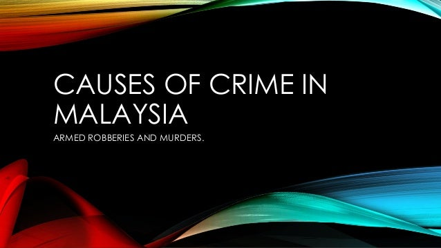 CAUSES OF CRIME IN MALAYSIA ARMED ROBBERIES AND MURDERS.