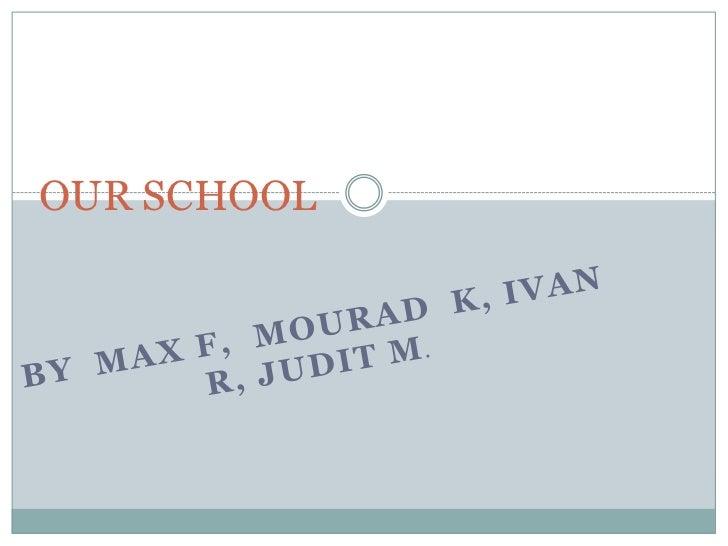 Our school ( Max, Mourad, Ivan  and Judit.)