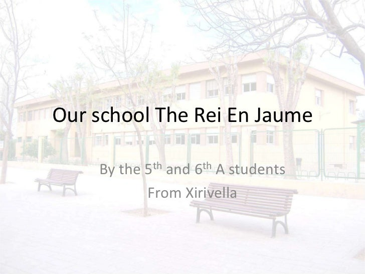 Our school The Rei En Jaume<br />By the 5th and 6th A students<br />From Xirivella<br />