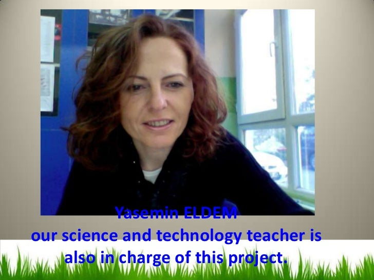 ı           Yasemin ELDEMour science and technology teacher is    also in charge of this project.