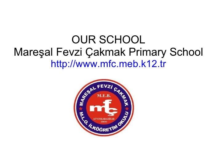 OUR SCHOOL Mareşal Fevzi Çakmak Primary School http://www.mfc.meb.k12.tr