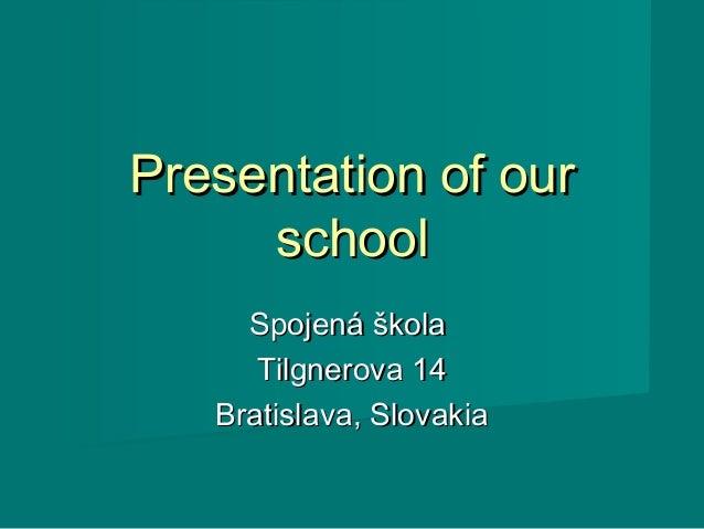 Presentation of our     school     Spojená škola      Tilgnerova 14   Bratislava, Slovakia