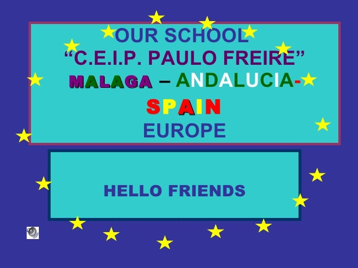 "OUR SCHOOL   ""C.E.I.P. PAULO FREIRE""   M A L A GA   –   A N D A L U C I A -  S P A I N EUROPE HELLO FRIENDS"