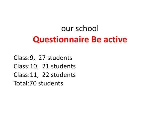 our school  Questionnaire Be active Class:9, 27 students Class:10, 21 students Class:11, 22 students Total:70 students