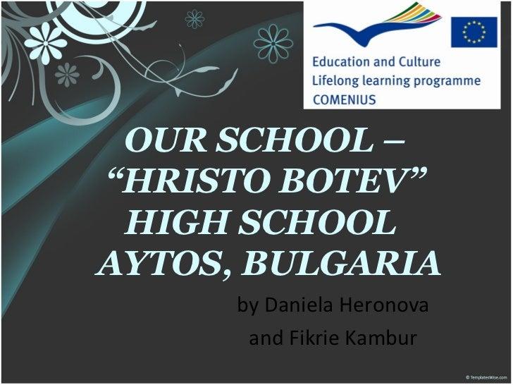 "OUR SCHOOL –""HRISTO BOTEV"" HIGH SCHOOLAYTOS, BULGARIA      by Daniela Heronova       and Fikrie Kambur"