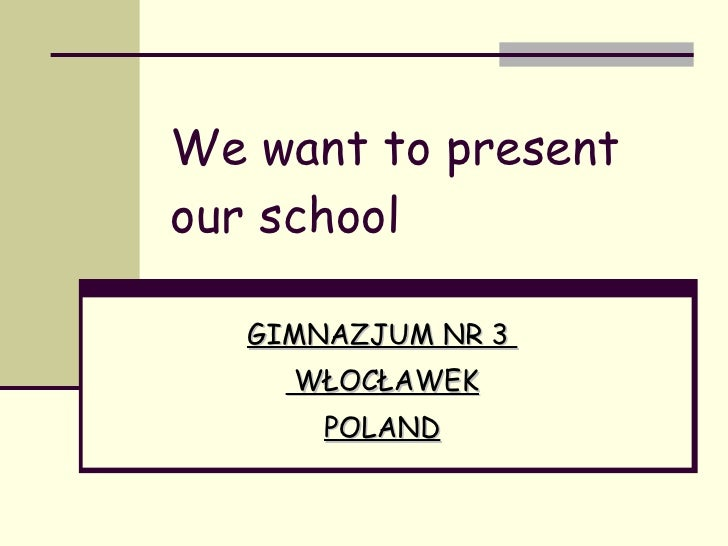 We want to present our school GIMNAZJUM NR 3  WŁOCŁAWEK POLAND