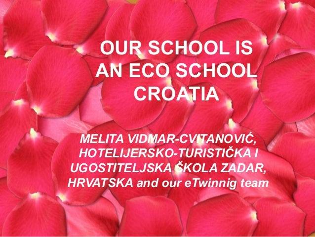 OUR SCHOOL IS    AN ECO SCHOOL       CROATIA MELITA VIDMAR-CVITANOVIĆ, HOTELIJERSKO-TURISTIČKA IUGOSTITELJSKA ŠKOLA ZADAR,...