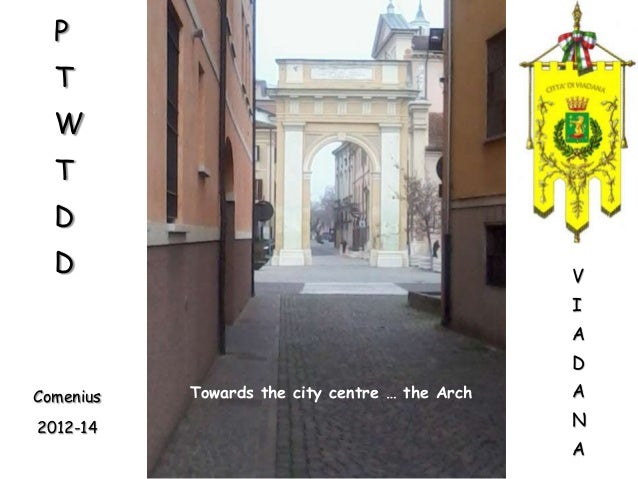 P T W  T D  D  V  I A D Comenius 2012-14  Towards the city centre … the Arch  A N A