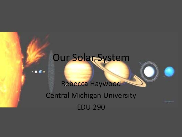 Our Solar System<br />Rebecca Haywood<br />Central Michigan University<br />EDU 290<br />