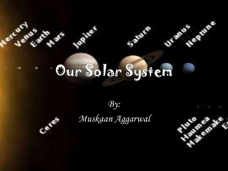 Our Solar System         By:   Muskaan Aggarwal