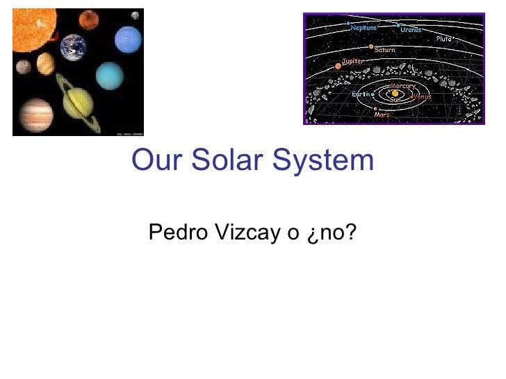 Our Solar System Pedro Vizcay o ¿no?