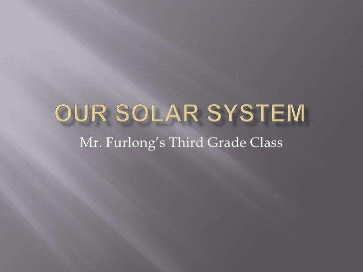 Our Solar system<br />Mr. Furlong's Third Grade Class<br />