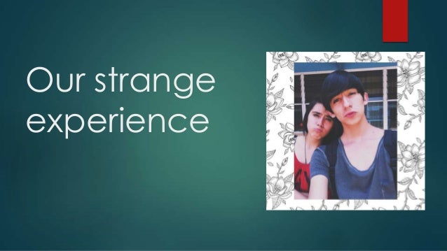 Our strange experience
