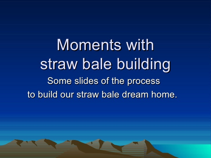 Moments with  straw bale building  Some slides of the process to build our straw bale dream home.