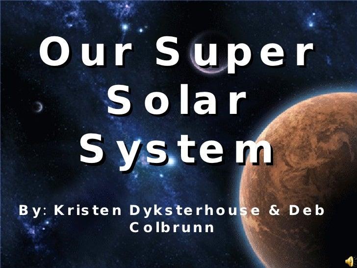 Our Super Solar System By: Kristen Dyksterhouse & Deb Colbrunn