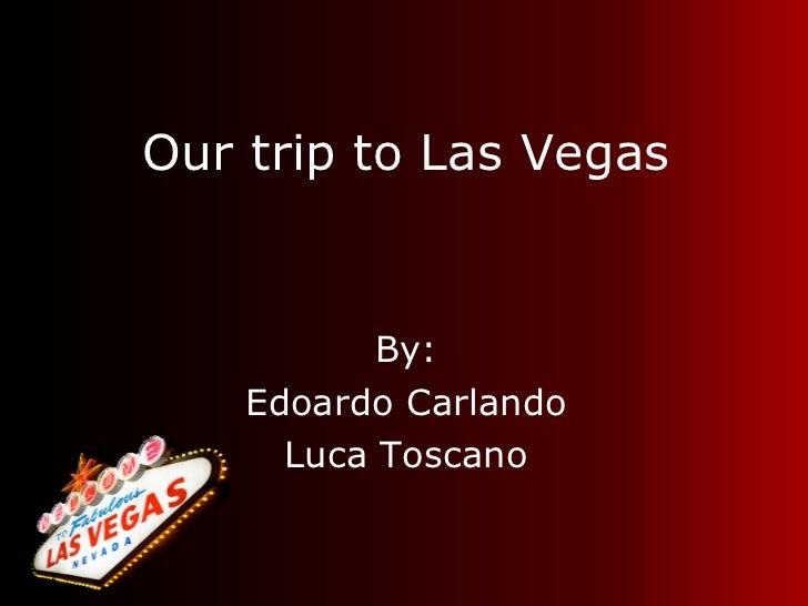 Our trip to Las Vegas <ul><li>By: </li></ul><ul><li>Edoardo Carlando </li></ul><ul><li>Luca Toscano </li></ul>