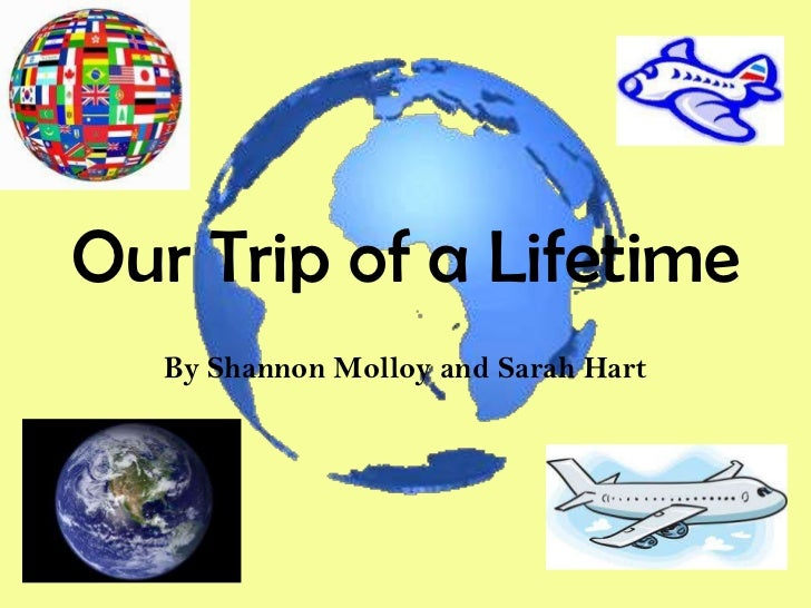 Our Trip of a Lifetime   By Shannon Molloy and Sarah Hart
